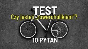 """Sprawdź, czy jesteś """"roweroholikiem"""". Oto test złożony z dziesięciu..."""